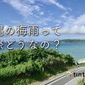沖縄の梅雨はそんなに雨が降らない!?